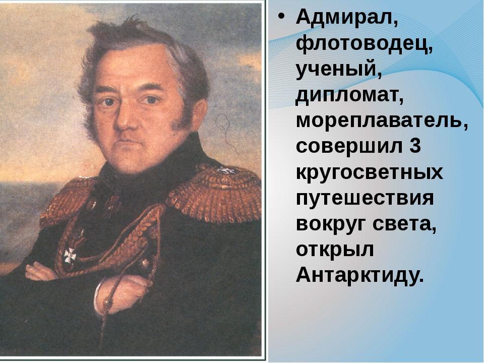 Адмирал, флотоводец, ученый, дипломат, мореплаватель, совершил 3 кругосветных...
