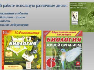 В своей работе использую различные диски: Интерактивные учебники Уроки биолог