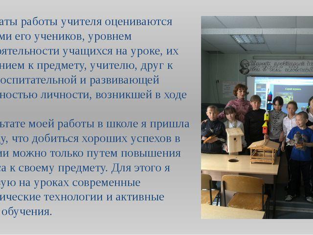 Результаты работы учителя оцениваются умениями его учеников, уровнем самостоя...