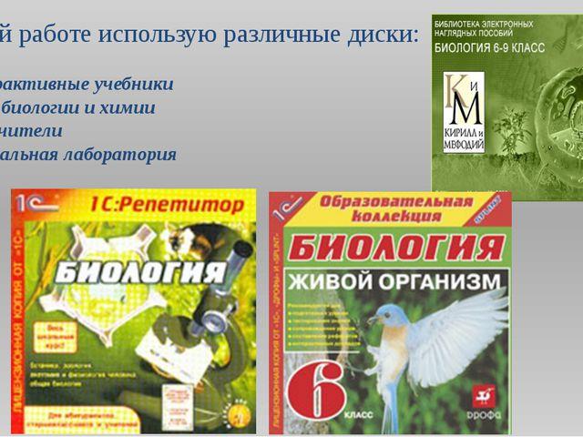 В своей работе использую различные диски: Интерактивные учебники Уроки биолог...