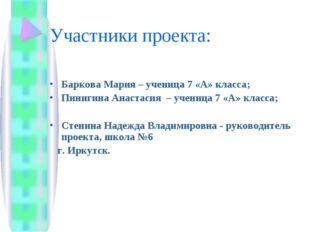 Участники проекта: Баркова Мария – ученица 7 «А» класса; Пинигина Анастасия –