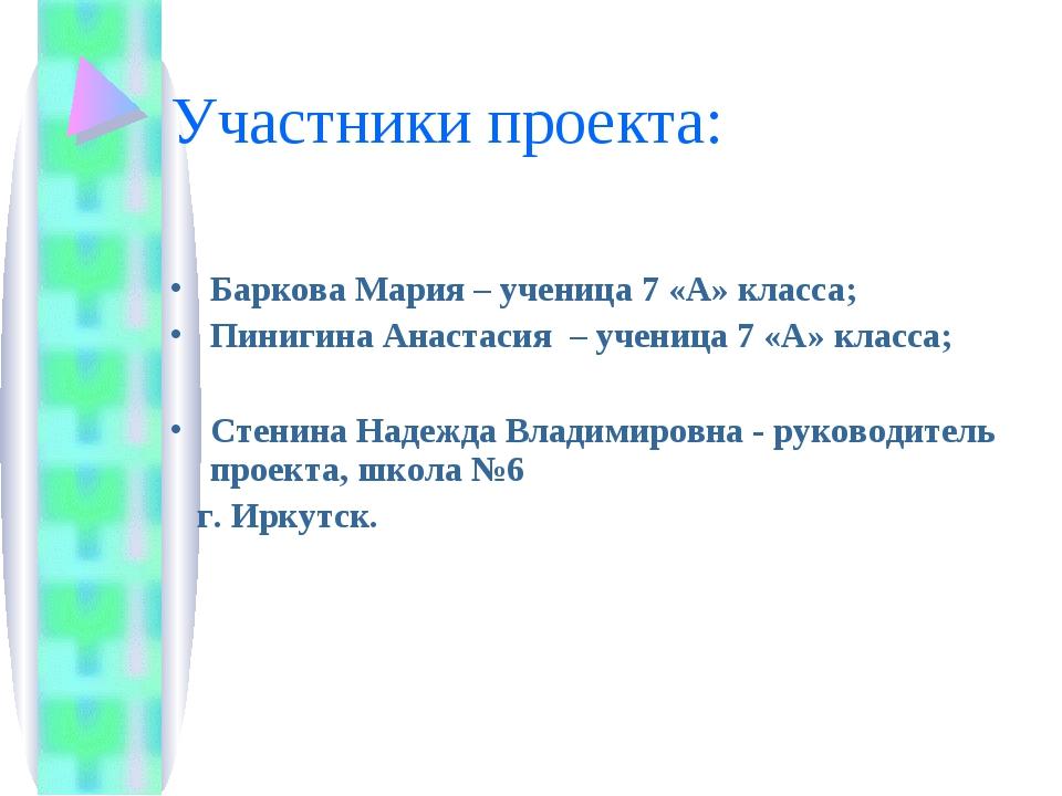 Участники проекта: Баркова Мария – ученица 7 «А» класса; Пинигина Анастасия –...