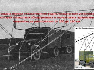 Создана первая отечественная радиолокационная установка , которая позволяла о