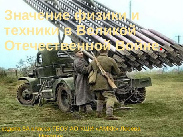 Значение физики и техники в Великой Отечественной Войне. Презентация кадета 8...
