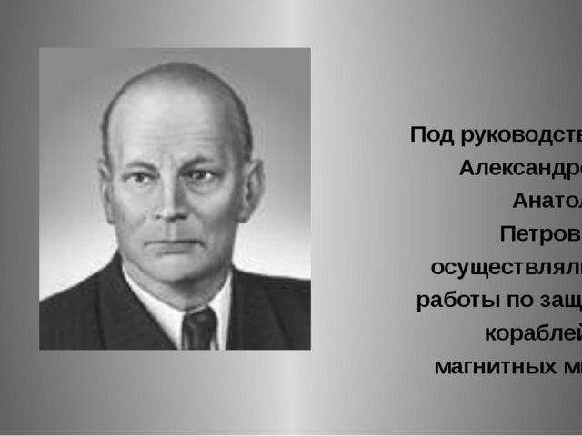 Под руководством Александрова Анатолия Петровича осуществлялись работы по за...
