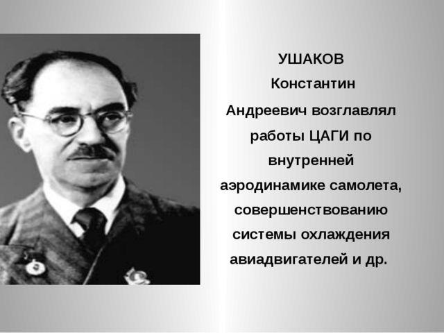 УШАКОВ Константин Андреевич возглавлял работы ЦАГИ по внутренней аэродинамике...