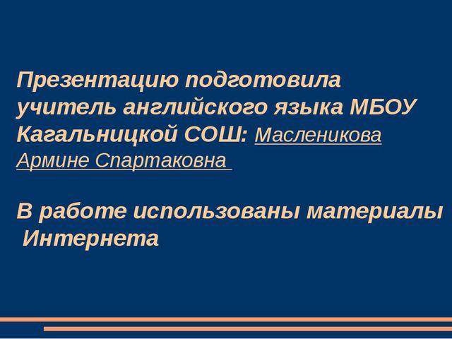 Презентацию подготовила учитель английского языка МБОУ Кагальницкой СОШ: Масл...