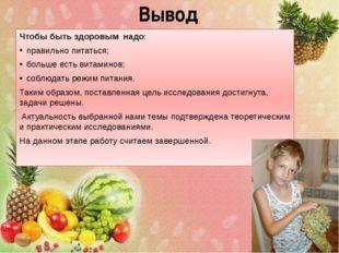 Вывод Чтобы быть здоровым надо: правильно питаться; больше есть витаминов; со