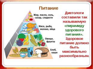 Питание Диетологи составили так называемую «пирамиду здорового питания». Здор