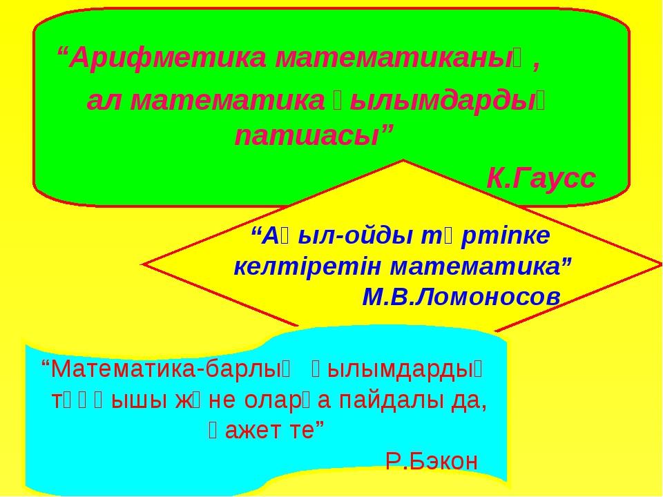 """Арифметика математиканың, ал математика ғылымдардың патшасы"" К.Гаусс ""Ақыл-о..."
