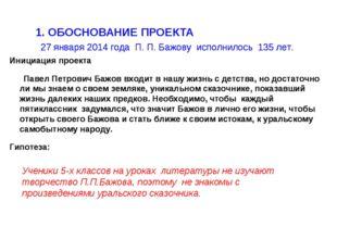 1. ОБОСНОВАНИЕ ПРОЕКТА 27 января 2014 года П. П. Бажову исполнилось 135 лет.