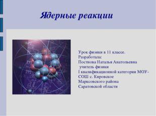 Ядерные реакции Урок физики в 11 классе. Разработала: Постнова Наталья Анатол
