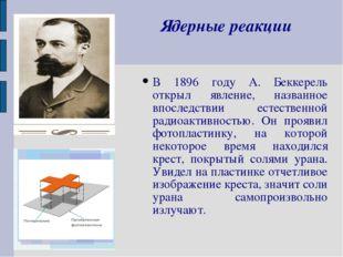 Ядерные реакции В 1896 году А. Беккерель открыл явление, названное впоследств