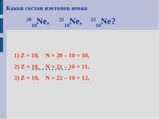 Каков состав изотопов неона 2010Ne, 2110Ne, 2210Ne? ………… 1) Z = 10, N = 20 –