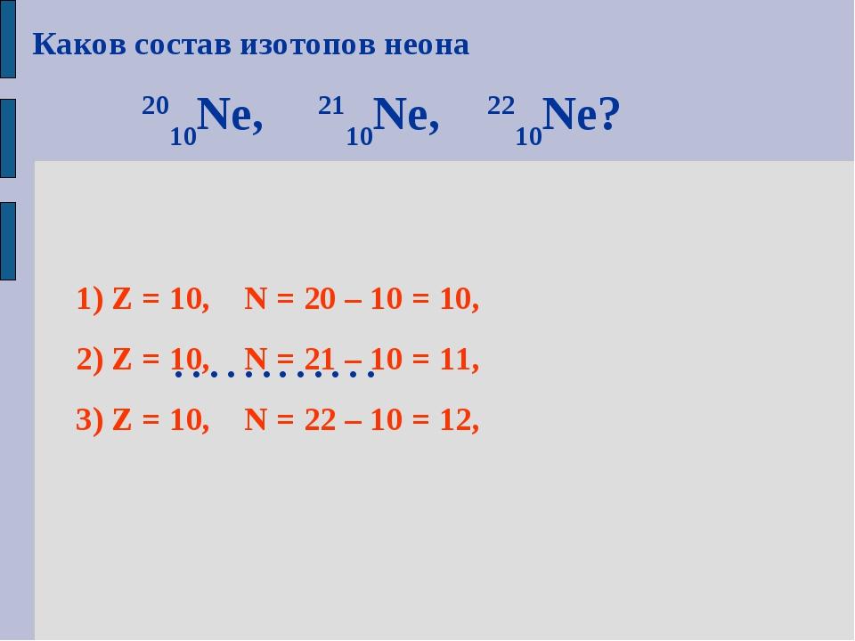 Каков состав изотопов неона 2010Ne, 2110Ne, 2210Ne? ………… 1) Z = 10, N = 20 –...