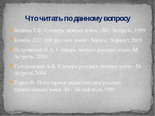 Ведина Т.Ф. Словарь личных имен. –М.: Астрель, 1999 Конева Л.С. 100 русских и