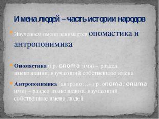Изучением имени занимается ономастика и антропонимика Ономастика (гр. onoma и