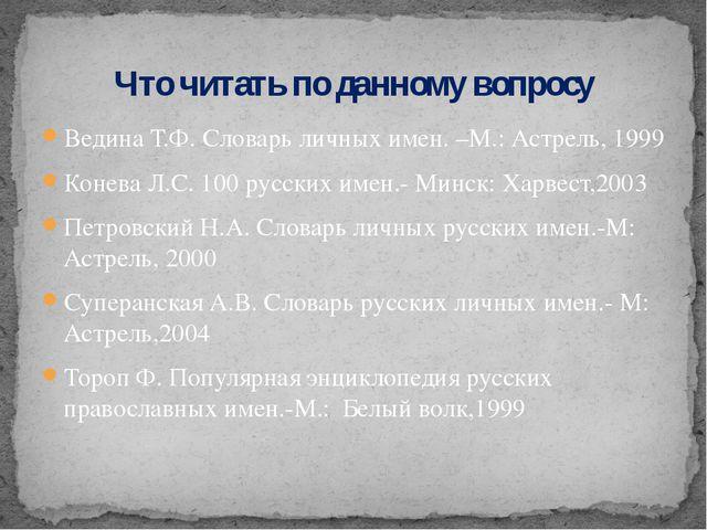 Ведина Т.Ф. Словарь личных имен. –М.: Астрель, 1999 Конева Л.С. 100 русских и...