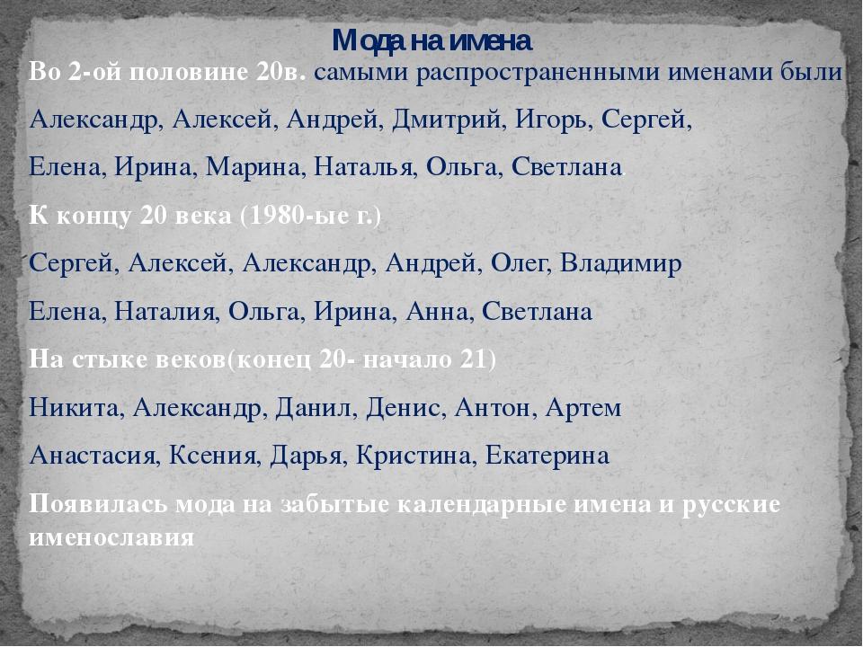 Во 2-ой половине 20в. самыми распространенными именами были Александр, Алексе...