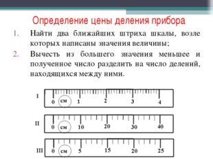 Определение цены деления прибора Найти два ближайших штриха шкалы, возле кото