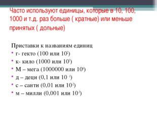 Часто используют единицы, которые в 10, 100, 1000 и т.д. раз больше ( кратные