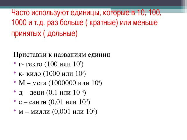 Часто используют единицы, которые в 10, 100, 1000 и т.д. раз больше ( кратные...