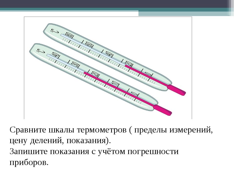 Сравните шкалы термометров ( пределы измерений, цену делений, показания). Зап...