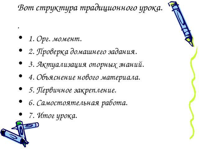 Вот структура традиционного урока. . 1. Орг. момент. 2. Проверка домашнего за...