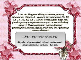 (13+13+12+13+10+13+12+10): 8=12 Жауабы: оқушылардың алған ұпайларының арифме