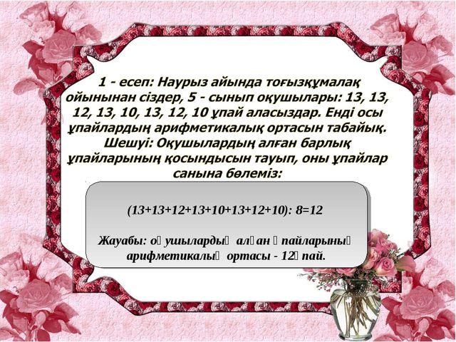 (13+13+12+13+10+13+12+10): 8=12 Жауабы: оқушылардың алған ұпайларының арифме...