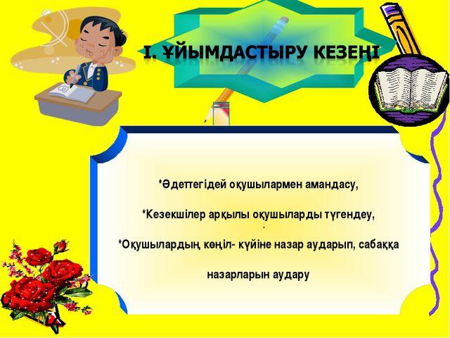 . *Әдеттегідей оқушылармен амандасу, *Кезекшілер арқылы оқушыларды түгендеу,...