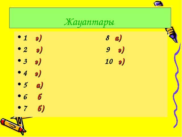 1 ә) 8 а) 2 ә) 9 ә) 3 ә) 10 ә) 4 ә) 5 а) 6 б 7 б) Жауаптары