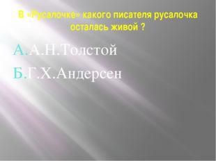 В «Русалочке» какого писателя русалочка осталась живой ? А.А.Н.Толстой Б.Г.Х.