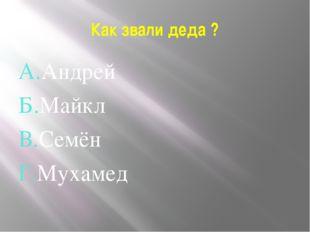 Как звали деда ? А.Андрей Б.Майкл В.Семён Г.Мухамед