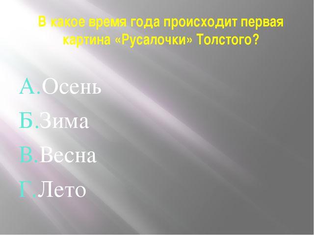 В какое время года происходит первая картина «Русалочки» Толстого? А.Осень Б....