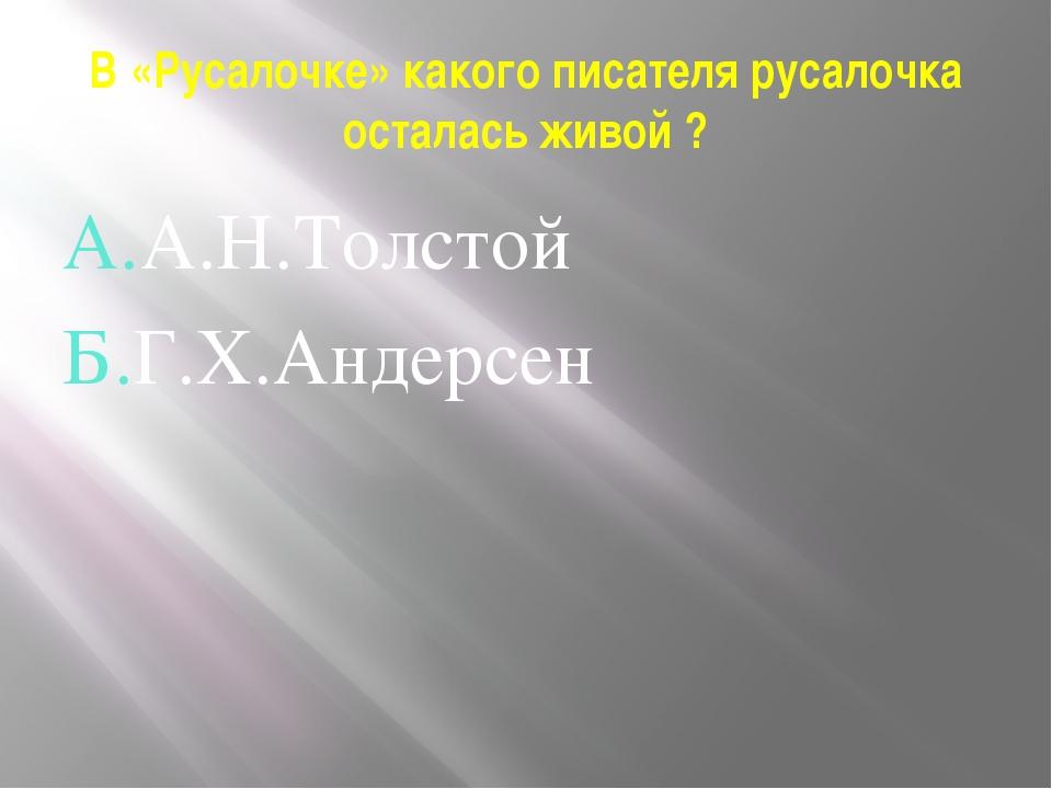 В «Русалочке» какого писателя русалочка осталась живой ? А.А.Н.Толстой Б.Г.Х....