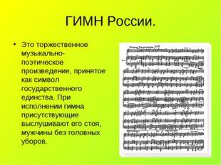 ГИМН России. Это торжественное музыкально- поэтическое произведение, принятое
