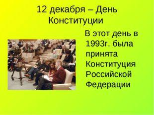 12 декабря – День Конституции В этот день в 1993г. была принята Конституция Р