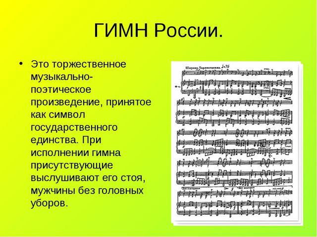 ГИМН России. Это торжественное музыкально- поэтическое произведение, принятое...