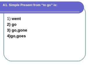 """А1. Simple Present from """"to go"""" is: 1) went 2) go 3) go,gone 4)go,goes"""