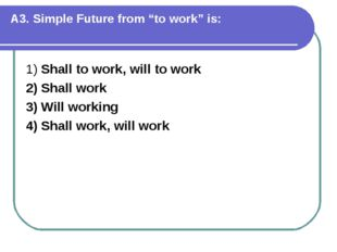 """A3. Simple Future from """"to work"""" is: 1) Shall to work, will to work 2) Shall"""