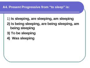 "А4. Present Progressive from ""to sleep"" is: 1) Is sleeping, are sleeping, am"