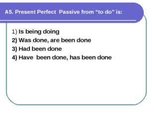 """А5. Present Perfect Passive from """"to do"""" is: 1) Is being doing 2) Was done,"""
