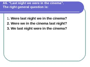 """А6. """"Last night we were in the cinema"""". The right general question is: 1. Wer"""
