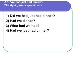 """А7. """"We had just had dinner"""". The right general question is: 1) Did we had ju"""