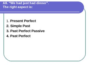 """А8. """"We had just had dinner"""". The right aspect is: 1. Present Perfect 2. Simp"""