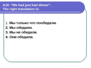 """A10. """"We had just had dinner"""". The right translation is: 1. Мы только что поо"""