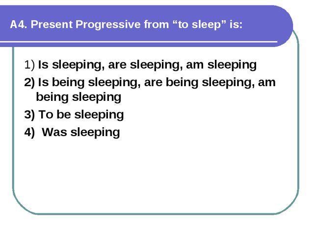 "А4. Present Progressive from ""to sleep"" is: 1) Is sleeping, are sleeping, am..."