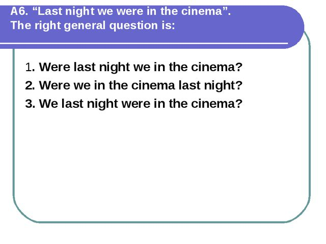 """А6. """"Last night we were in the cinema"""". The right general question is: 1. Wer..."""