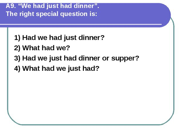 """А9. """"We had just had dinner"""". The right special question is: 1) Had we had j..."""